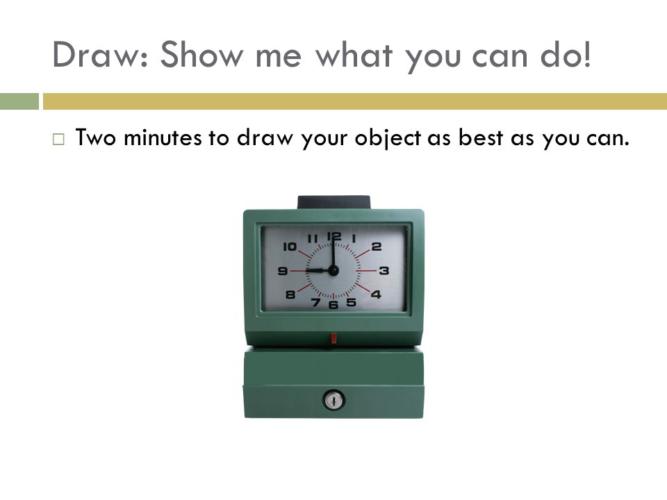 Draw: Show me what you can do!  Two minutes to draw your object as best as you can.