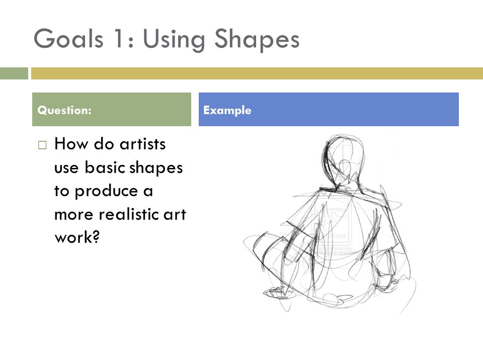 Goals 1: Using Shapes  How do artists use basic shapes to produce a more realistic art work.