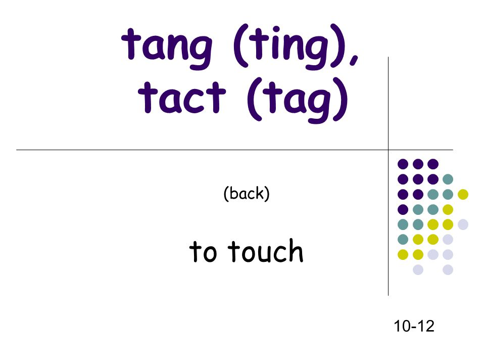 (front) tang (ting), tact (tag) (back) to touch 10-12