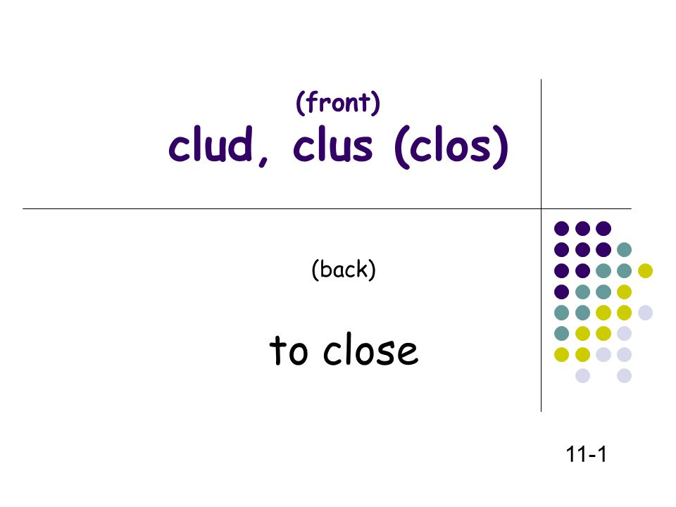 (front) clud, clus (clos) (back) to close 11-1