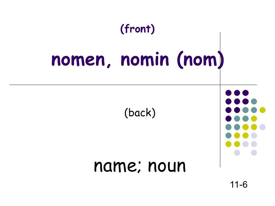 (front) nomen, nomin (nom) (back) name; noun 11-6