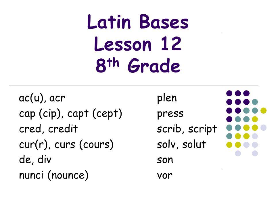 Latin Bases Lesson 12 8 th Grade ac(u), acr plen cap (cip), capt (cept)press cred, creditscrib, script cur(r), curs (cours)solv, solut de, divson nunc