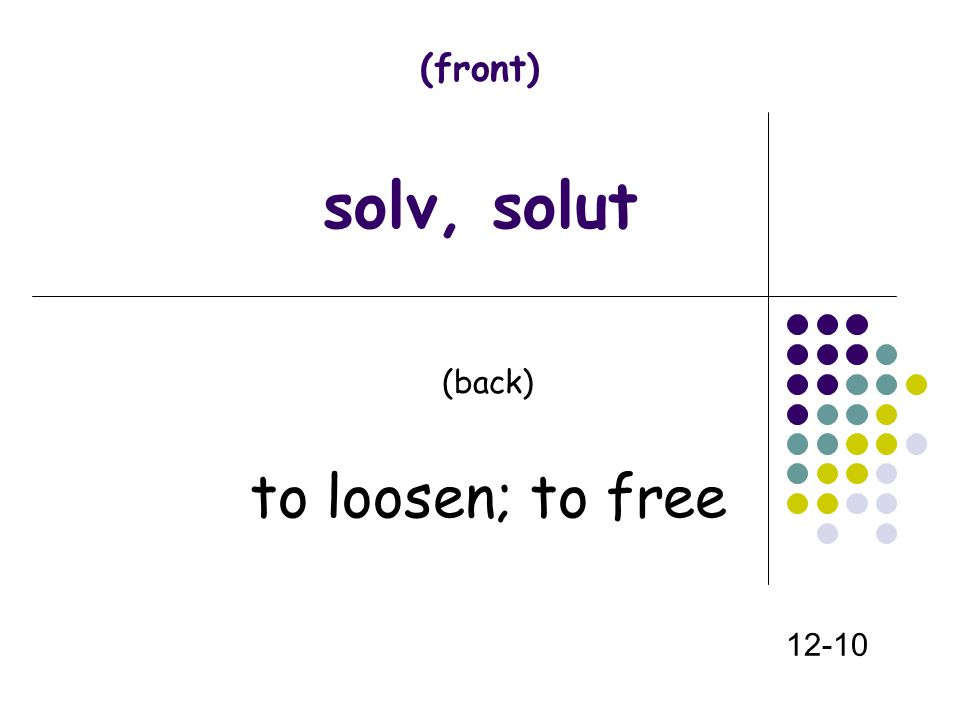 (front) solv, solut (back) to loosen; to free 12-10