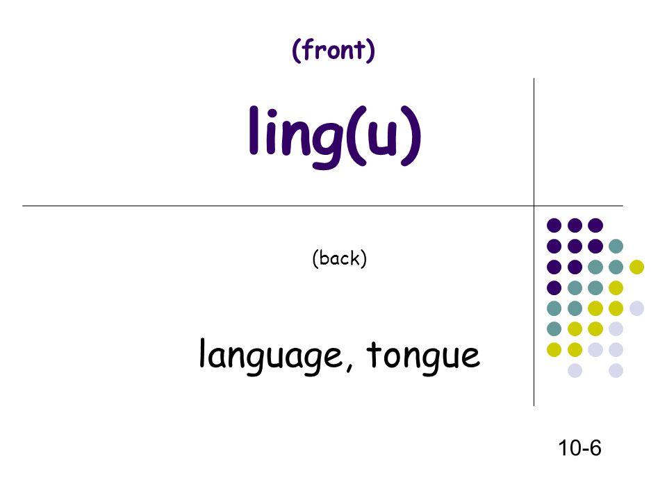 (front) ling(u) (back) language, tongue 10-6