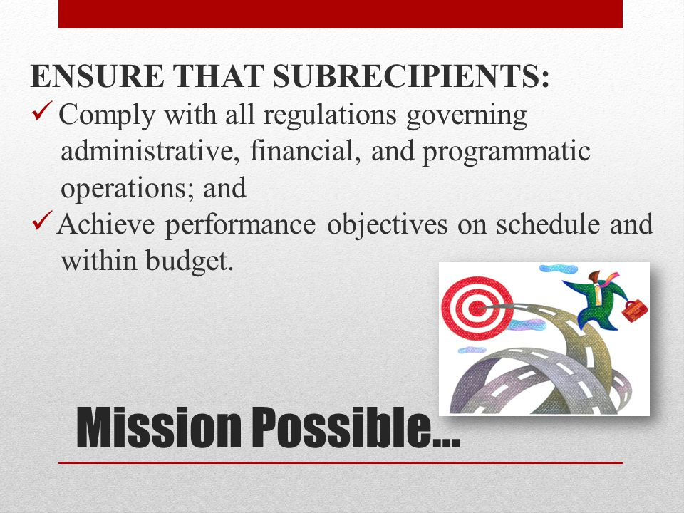 Mission Possible… ENSURE THAT SUBRECIPIENTS: Comply with all regulations governing administrative, financial, and programmatic operations; and Achieve performance objectives on schedule and within budget.