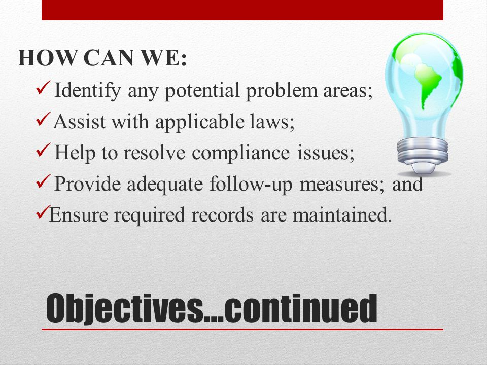 Objectives…continued HOW CAN WE: Identify any potential problem areas; Assist with applicable laws; Help to resolve compliance issues; Provide adequate follow-up measures; and Ensure required records are maintained.