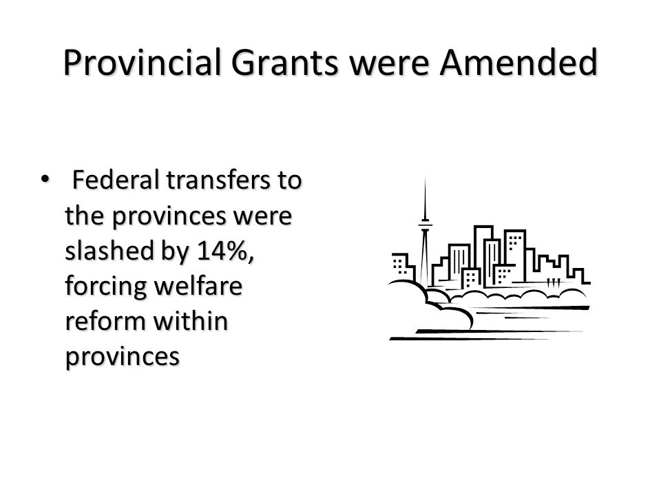 Provincial Grants were Amended Federal transfers to the provinces were slashed by 14%, forcing welfare reform within provinces Federal transfers to the provinces were slashed by 14%, forcing welfare reform within provinces