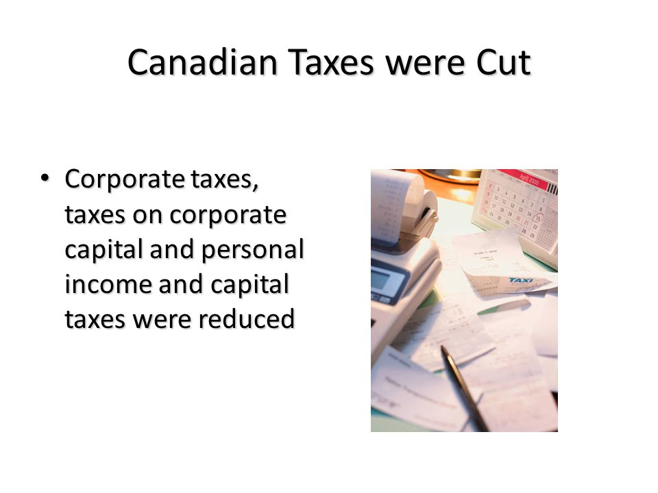 Canadian Taxes were Cut Corporate taxes, taxes on corporate capital and personal income and capital taxes were reduced Corporate taxes, taxes on corporate capital and personal income and capital taxes were reduced