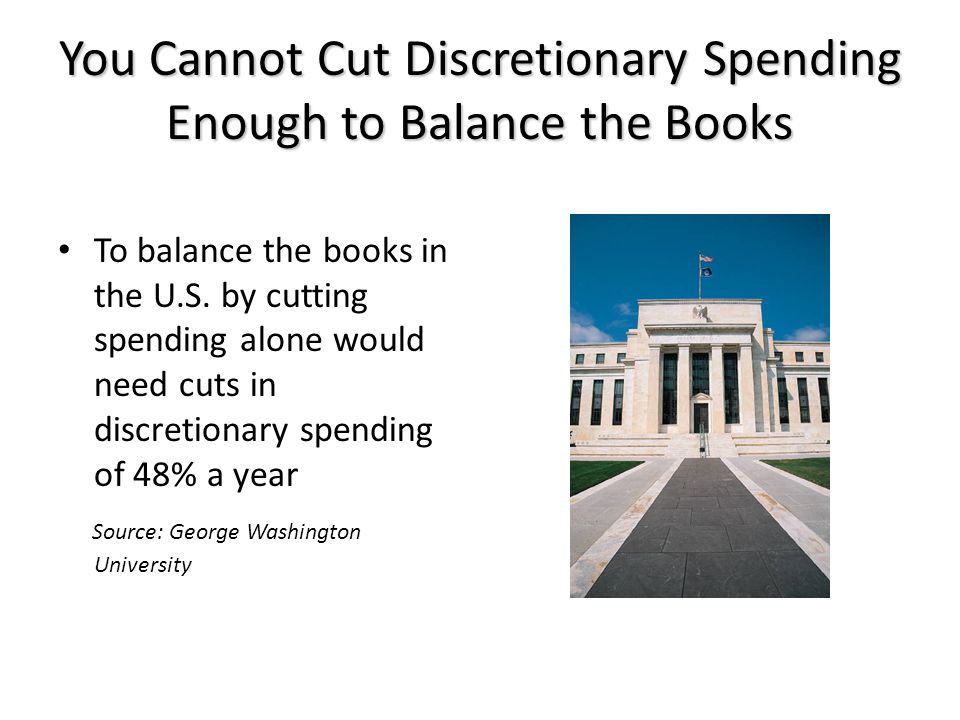 You Cannot Cut Discretionary Spending Enough to Balance the Books To balance the books in the U.S.