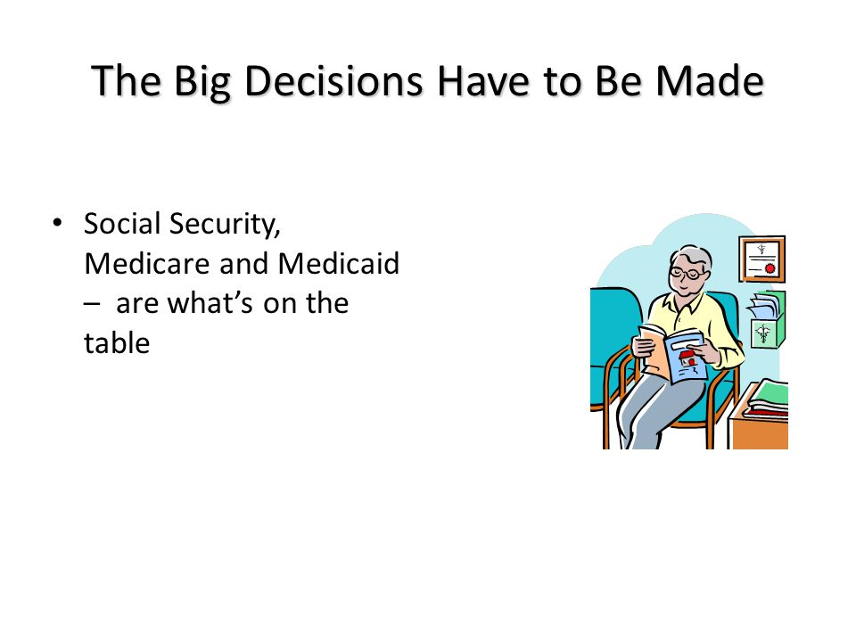 The Big Decisions Have to Be Made Social Security, Medicare and Medicaid – are what's on the table