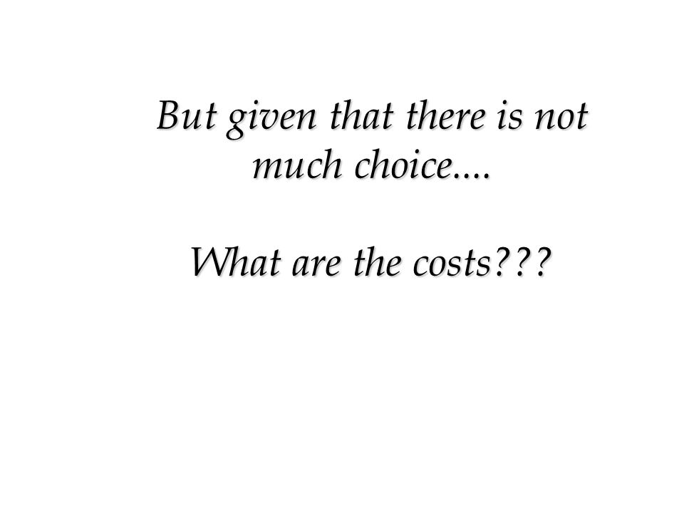 But given that there is not much choice.... What are the costs