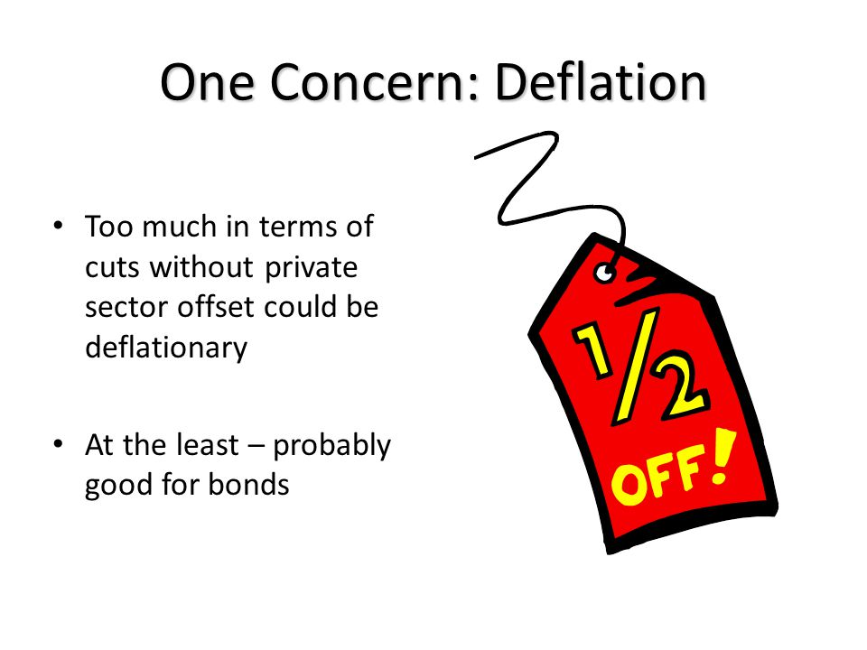 One Concern: Deflation Too much in terms of cuts without private sector offset could be deflationary At the least – probably good for bonds