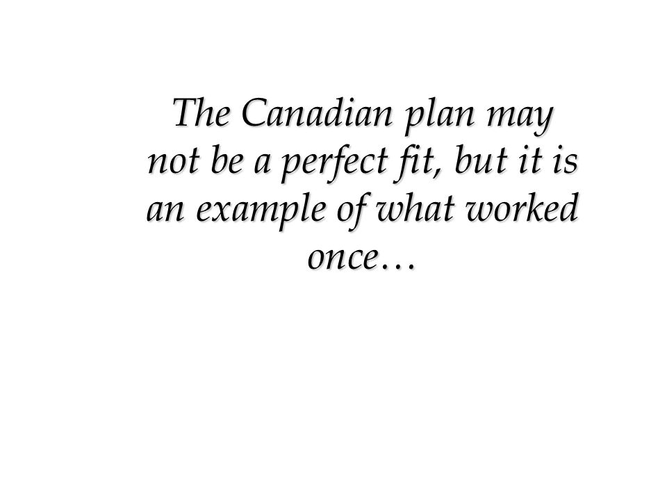 The Canadian plan may not be a perfect fit, but it is an example of what worked once…