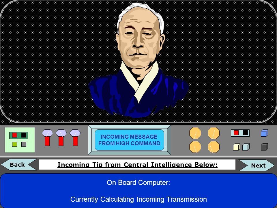 On Board Computer: Currently Calculating Incoming Message… INCOMING MESSAGE FROM HIGH COMMAND Incoming Message from Central Intelligence Below: Back Next