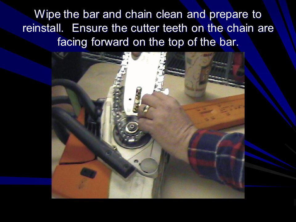 Reinstall the Chain and Cover Make sure the chain teeth are seated in the sprocket and along the full length of the guide bar.