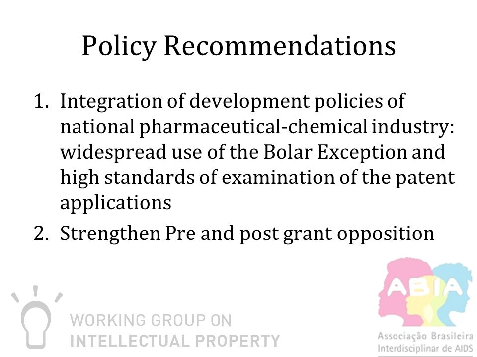 Policy Recommendations 1.Integration of development policies of national pharmaceutical-chemical industry: widespread use of the Bolar Exception and high standards of examination of the patent applications 2.Strengthen Pre and post grant opposition
