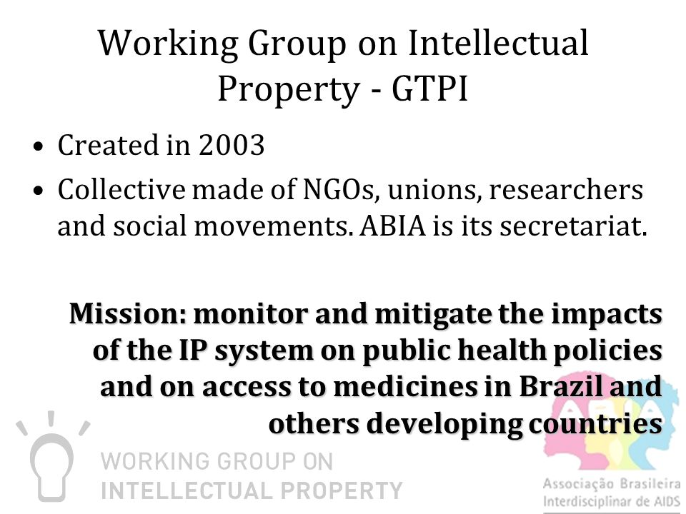 Working Group on Intellectual Property - GTPI Created in 2003 Collective made of NGOs, unions, researchers and social movements.