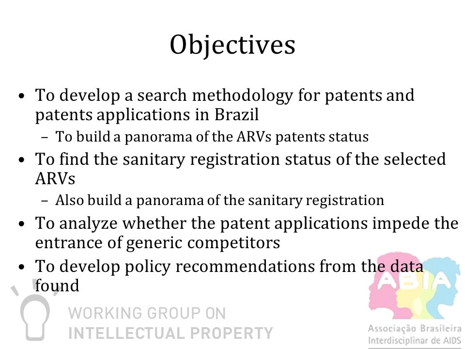 Objectives To develop a search methodology for patents and patents applications in Brazil –To build a panorama of the ARVs patents status To find the sanitary registration status of the selected ARVs –Also build a panorama of the sanitary registration To analyze whether the patent applications impede the entrance of generic competitors To develop policy recommendations from the data found