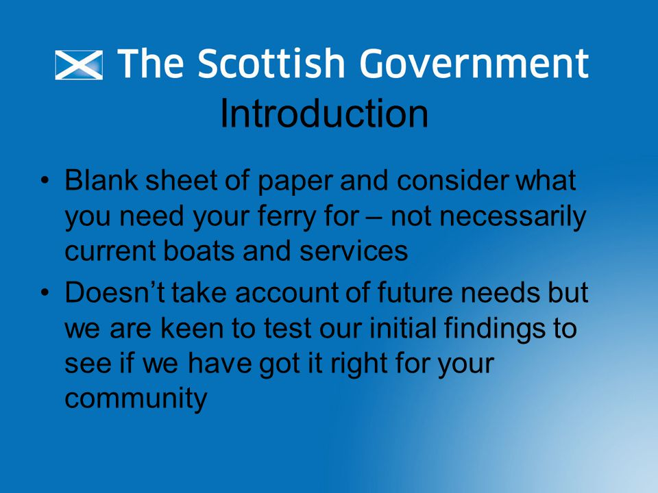Introduction Blank sheet of paper and consider what you need your ferry for – not necessarily current boats and services Doesn't take account of future needs but we are keen to test our initial findings to see if we have got it right for your community