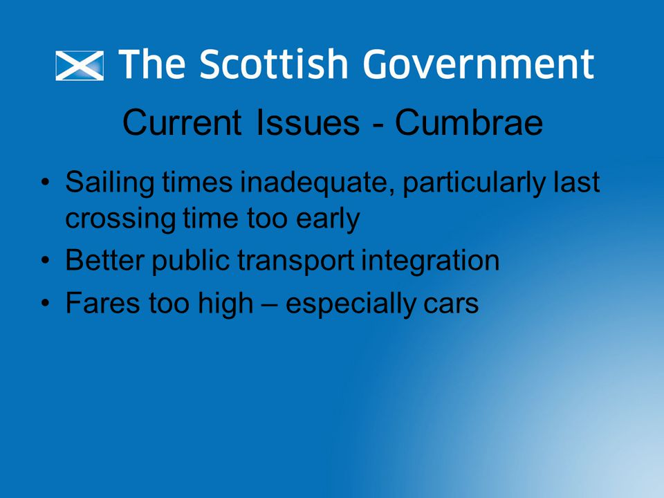 Current Issues - Cumbrae Sailing times inadequate, particularly last crossing time too early Better public transport integration Fares too high – especially cars