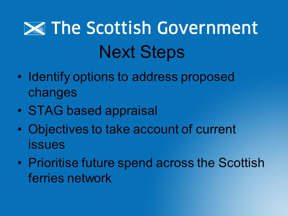 Next Steps Identify options to address proposed changes STAG based appraisal Objectives to take account of current issues Prioritise future spend across the Scottish ferries network