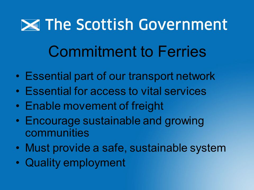 Commitment to Ferries Essential part of our transport network Essential for access to vital services Enable movement of freight Encourage sustainable and growing communities Must provide a safe, sustainable system Quality employment