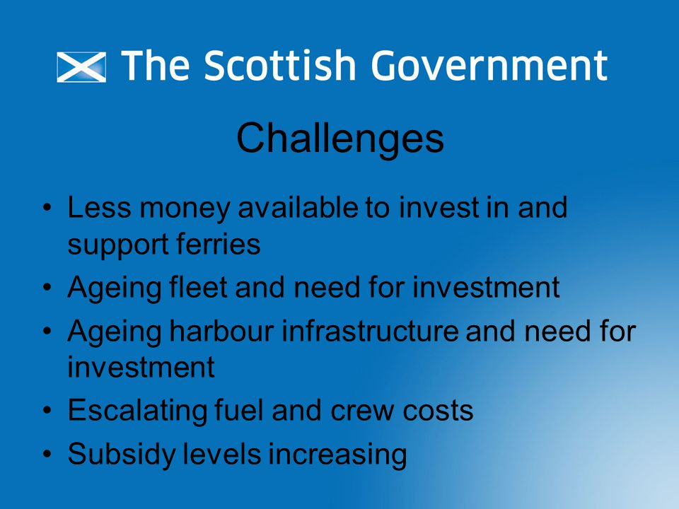 Challenges Less money available to invest in and support ferries Ageing fleet and need for investment Ageing harbour infrastructure and need for investment Escalating fuel and crew costs Subsidy levels increasing