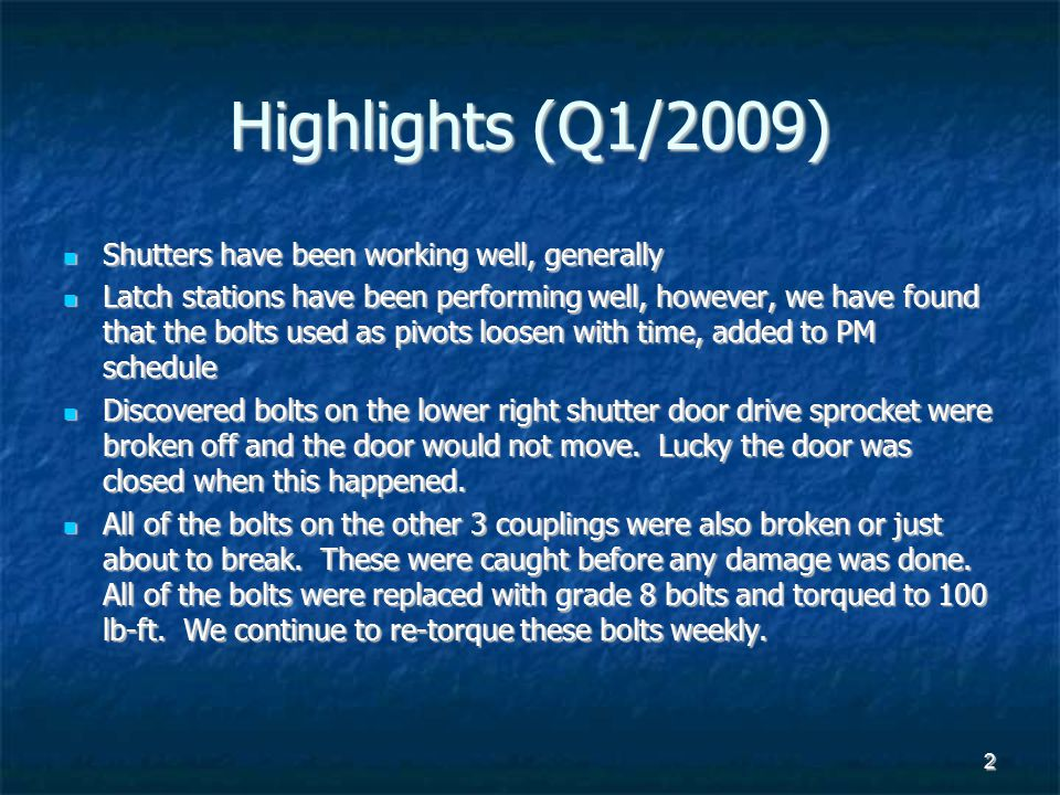2 Highlights (Q1/2009) Shutters have been working well, generally Shutters have been working well, generally Latch stations have been performing well, however, we have found that the bolts used as pivots loosen with time, added to PM schedule Latch stations have been performing well, however, we have found that the bolts used as pivots loosen with time, added to PM schedule Discovered bolts on the lower right shutter door drive sprocket were broken off and the door would not move.