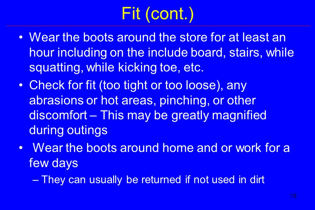 10 Fit (cont.) Wear the boots around the store for at least an hour including on the include board, stairs, while squatting, while kicking toe, etc.