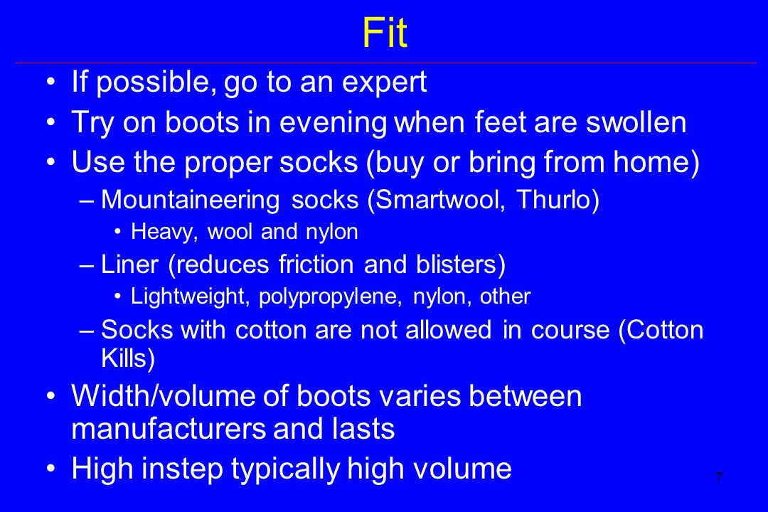 7 Fit If possible, go to an expert Try on boots in evening when feet are swollen Use the proper socks (buy or bring from home) –Mountaineering socks (Smartwool, Thurlo) Heavy, wool and nylon –Liner (reduces friction and blisters) Lightweight, polypropylene, nylon, other –Socks with cotton are not allowed in course (Cotton Kills) Width/volume of boots varies between manufacturers and lasts High instep typically high volume