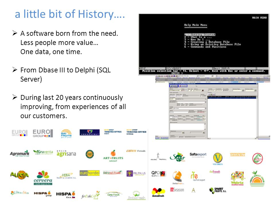 a little bit of History….  A software born from the need. Less people more value… One data, one time.  From Dbase III to Delphi (SQL Server)  Durin