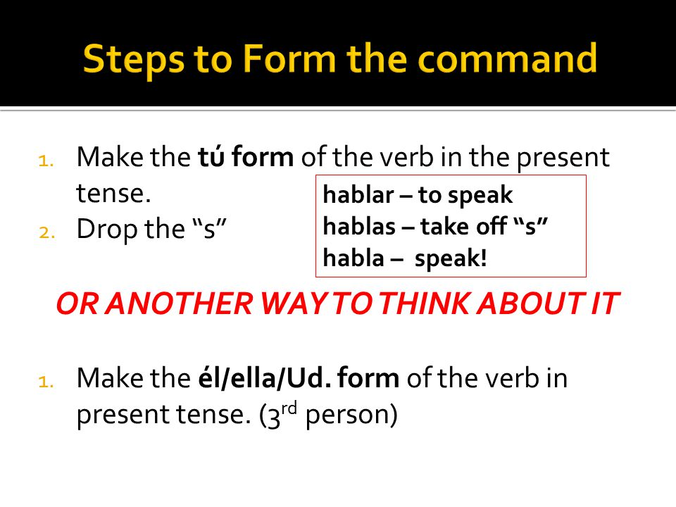 1. Make the tú form of the verb in the present tense.