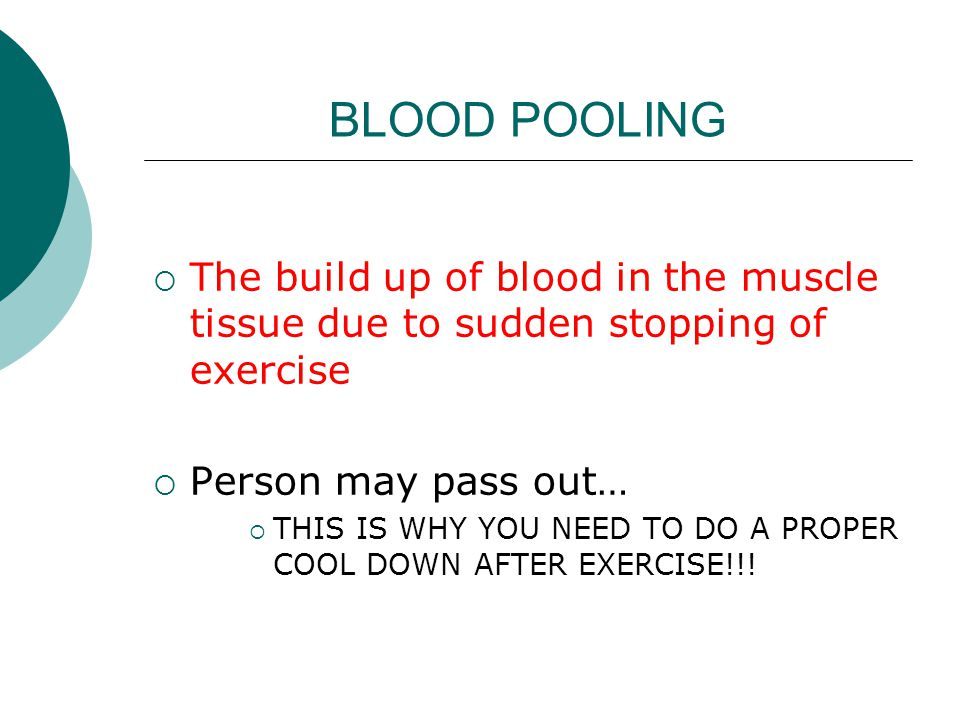 BLOOD POOLING  The build up of blood in the muscle tissue due to sudden stopping of exercise  Person may pass out…  THIS IS WHY YOU NEED TO DO A PR