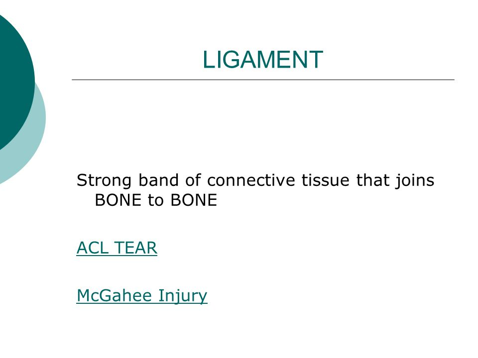 LIGAMENT Strong band of connective tissue that joins BONE to BONE ACL TEAR McGahee Injury