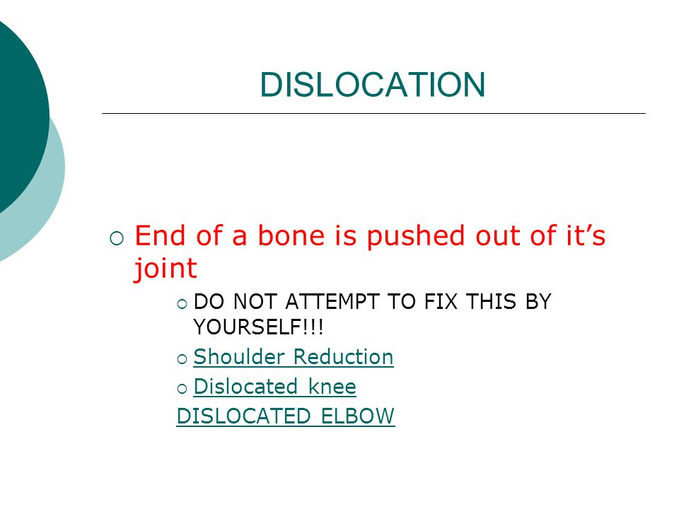 DISLOCATION  End of a bone is pushed out of it's joint  DO NOT ATTEMPT TO FIX THIS BY YOURSELF!!!  Shoulder Reduction Shoulder Reduction  Dislocat