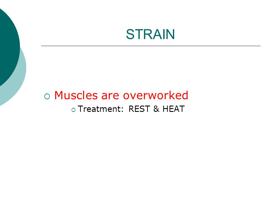 STRAIN  Muscles are overworked  Treatment: REST & HEAT