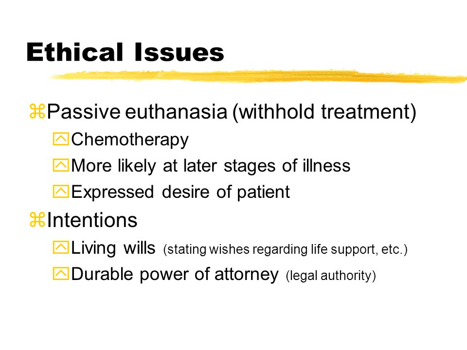 Ethical Issues zPassive euthanasia (withhold treatment) yChemotherapy yMore likely at later stages of illness yExpressed desire of patient zIntentions yLiving wills (stating wishes regarding life support, etc.) yDurable power of attorney (legal authority)