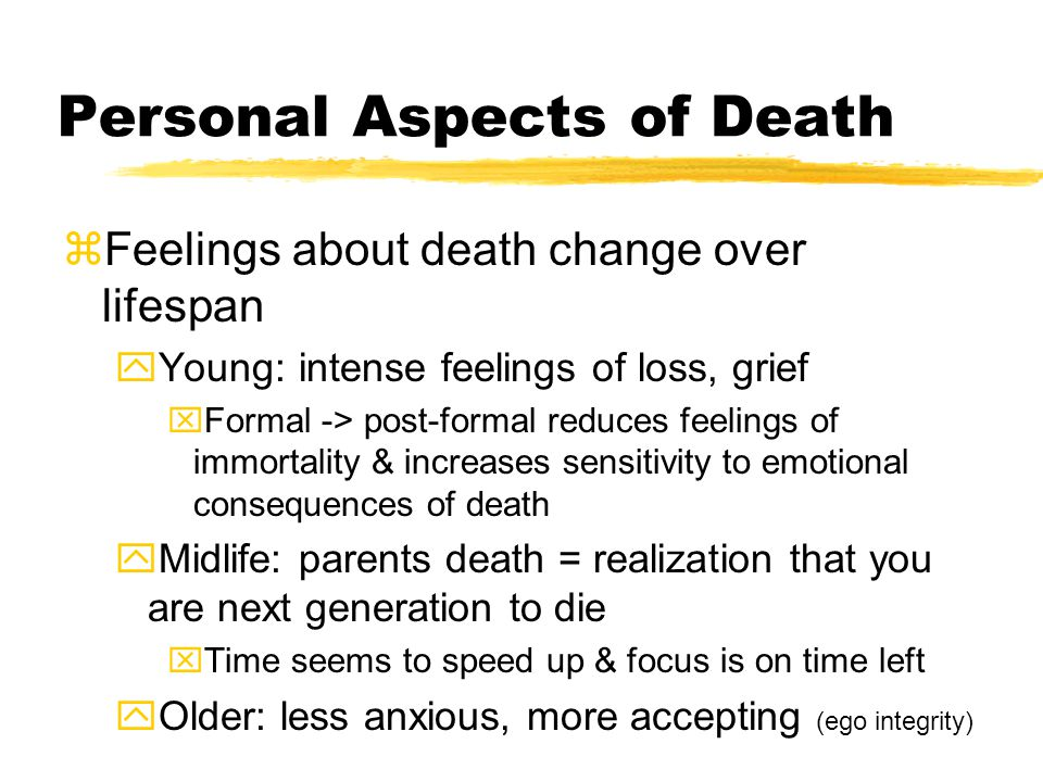 Personal Aspects of Death zFeelings about death change over lifespan yYoung: intense feelings of loss, grief xFormal -> post-formal reduces feelings of immortality & increases sensitivity to emotional consequences of death yMidlife: parents death = realization that you are next generation to die xTime seems to speed up & focus is on time left yOlder: less anxious, more accepting (ego integrity)
