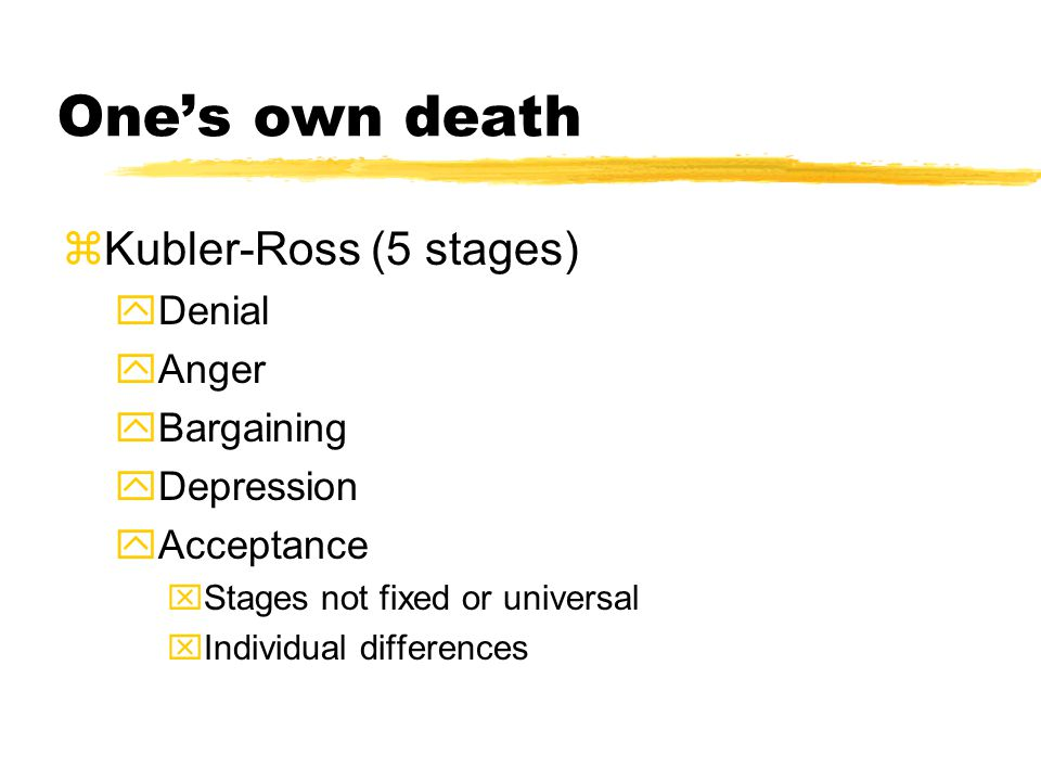 One's own death zKubler-Ross (5 stages) yDenial yAnger yBargaining yDepression yAcceptance xStages not fixed or universal xIndividual differences