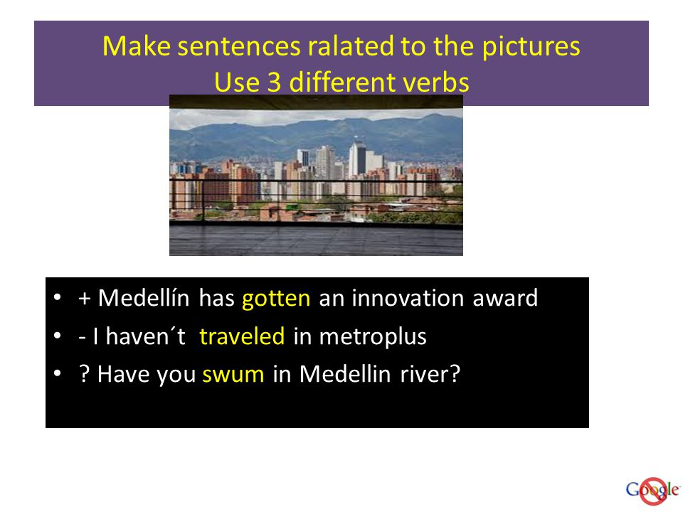 Make sentences ralated to the pictures Use 3 different verbs + Medellín has gotten an innovation award - I haven´t traveled in metroplus .