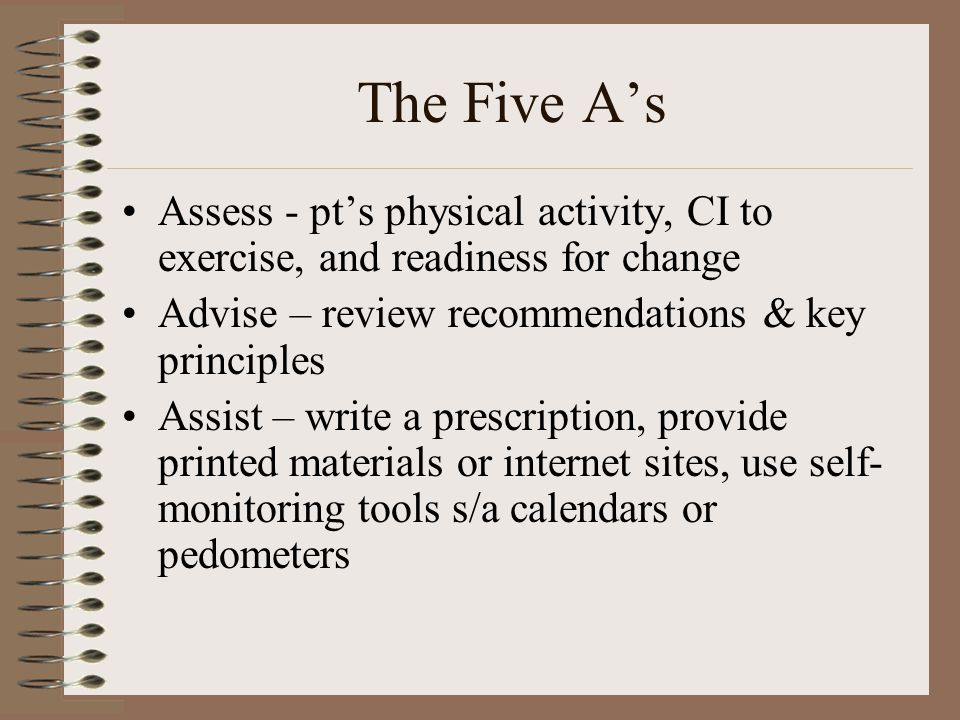 The Five A's Assess - pt's physical activity, CI to exercise, and readiness for change Advise – review recommendations & key principles Assist – write