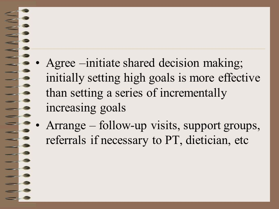 Agree –initiate shared decision making; initially setting high goals is more effective than setting a series of incrementally increasing goals Arrange – follow-up visits, support groups, referrals if necessary to PT, dietician, etc