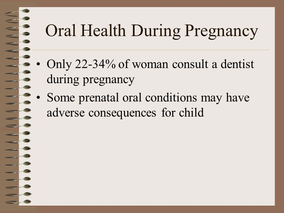 Oral Health During Pregnancy Only 22-34% of woman consult a dentist during pregnancy Some prenatal oral conditions may have adverse consequences for c