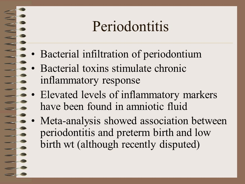 Periodontitis Bacterial infiltration of periodontium Bacterial toxins stimulate chronic inflammatory response Elevated levels of inflammatory markers have been found in amniotic fluid Meta-analysis showed association between periodontitis and preterm birth and low birth wt (although recently disputed)