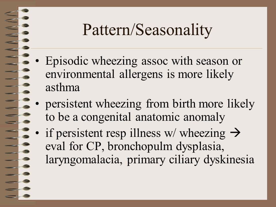 Pattern/Seasonality Episodic wheezing assoc with season or environmental allergens is more likely asthma persistent wheezing from birth more likely to