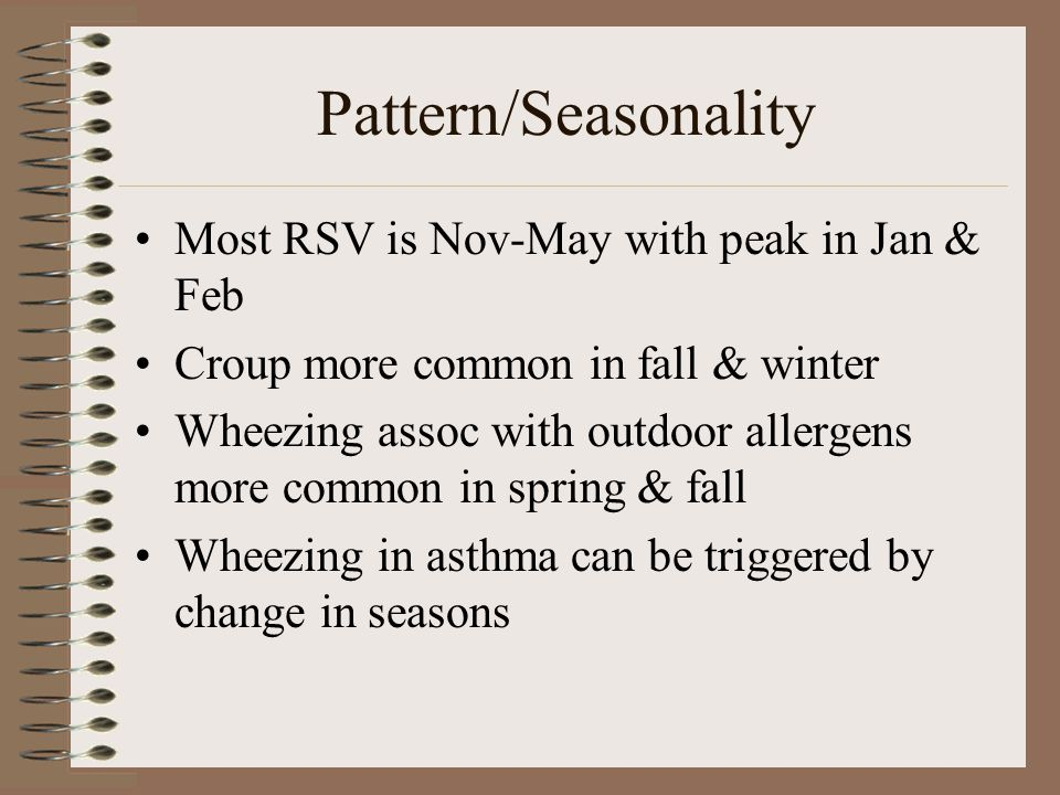 Pattern/Seasonality Most RSV is Nov-May with peak in Jan & Feb Croup more common in fall & winter Wheezing assoc with outdoor allergens more common in spring & fall Wheezing in asthma can be triggered by change in seasons