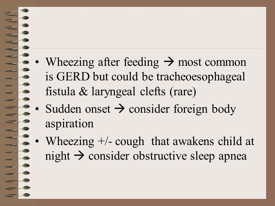 Multiple resp illnesses in infants  CF, immunodeficiency or ciliary problems When wheezing occurs with positional changes  tracheomalacia & anomalies of the great vessels