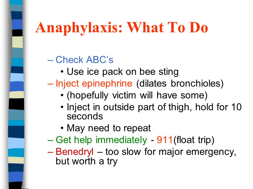 Anaphylaxis: What To Do –Check ABC's Use ice pack on bee sting –Inject epinephrine (dilates bronchioles) (hopefully victim will have some) Inject in outside part of thigh, hold for 10 seconds May need to repeat –Get help immediately - 911(float trip) –Benedryl – too slow for major emergency, but worth a try