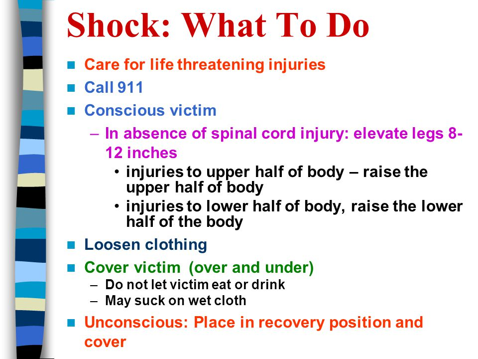 Shock: What To Do Care for life threatening injuries Call 911 Conscious victim –In absence of spinal cord injury: elevate legs inches injuries to upper half of body – raise the upper half of body injuries to lower half of body, raise the lower half of the body Loosen clothing Cover victim (over and under) –Do not let victim eat or drink –May suck on wet cloth Unconscious: Place in recovery position and cover