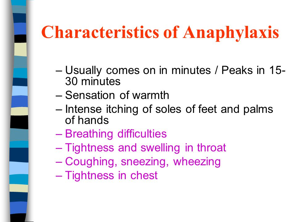 Characteristics of Anaphylaxis –Usually comes on in minutes / Peaks in 15- 30 minutes –Sensation of warmth –Intense itching of soles of feet and palms of hands –Breathing difficulties –Tightness and swelling in throat –Coughing, sneezing, wheezing –Tightness in chest